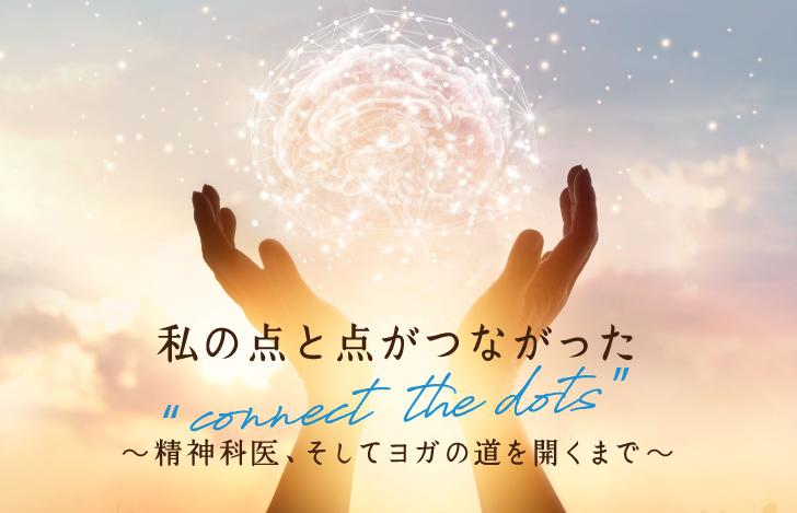 """私の点と点がつながった""""connect the dots"""" 〜精神科医、そしてヨガの道を開くまで〜"""