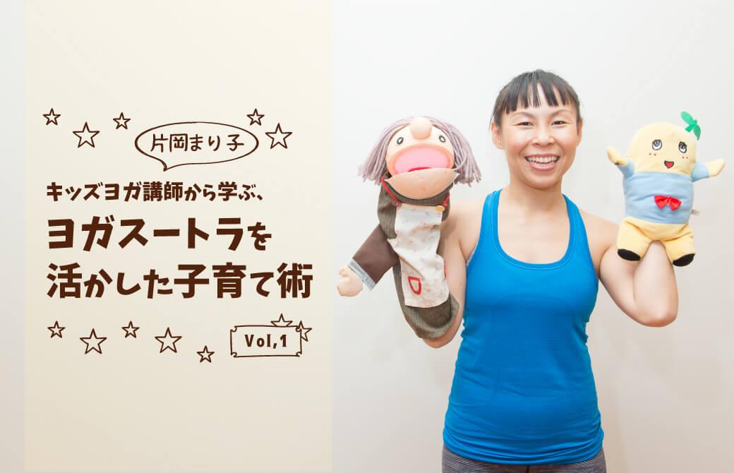 キッズヨガ講師片岡まり子先生から学ぶ、子育て術vol,1