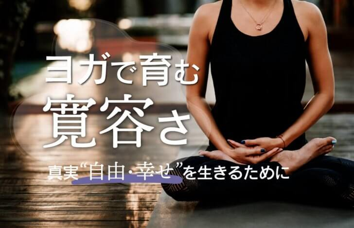 ヨガで育む寛容さ〜真実(自由・幸せ)を、生きるために〜
