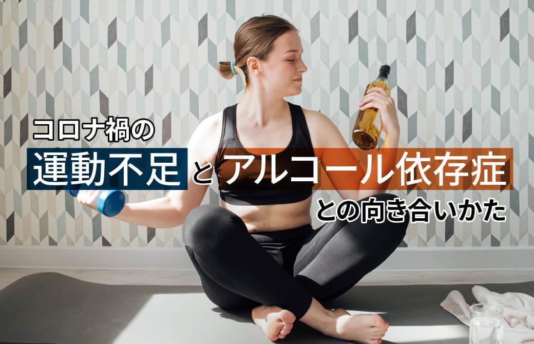 コロナ禍の「運動不足とアルコール依存症」との向き合いかた