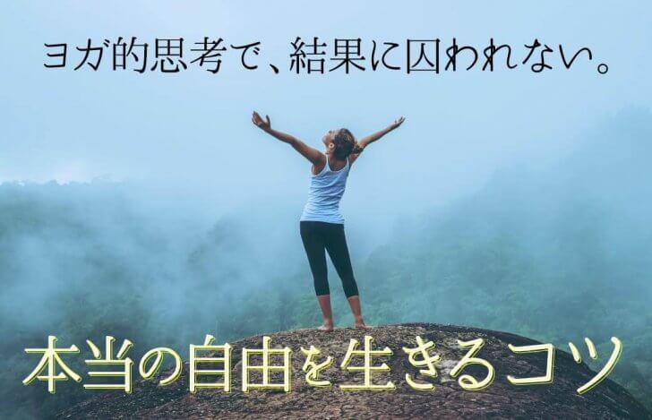 ヨガ的思考で、結果に囚われない。本当の自由を生きるコツ