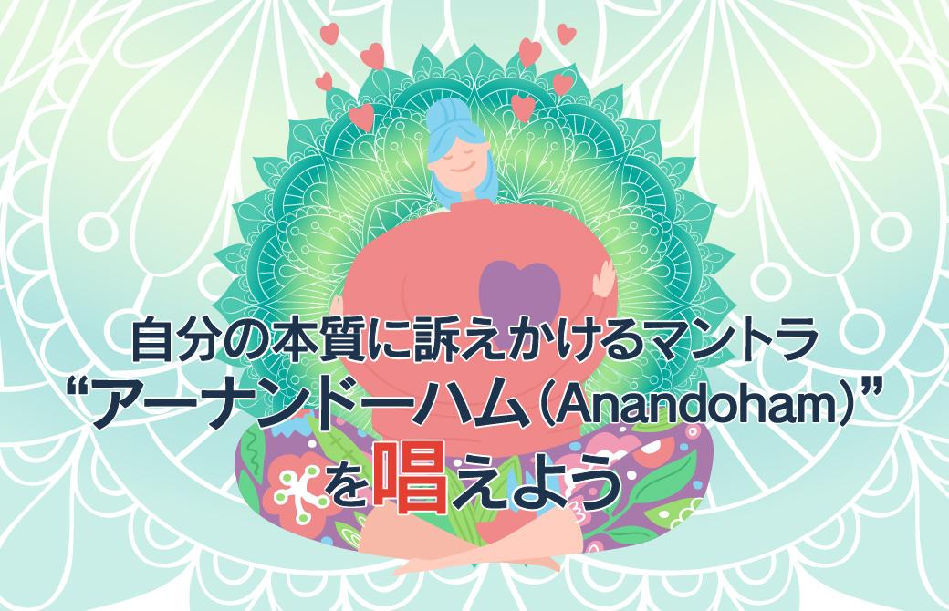 """自分の本質に訴えかけるマントラ""""アーナンドーハム(Anandoham)""""を唱えよう"""