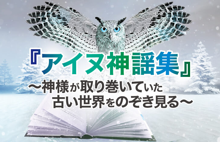 『アイヌ神謡集』~神様が取り巻いていた古い世界をのぞき見る~