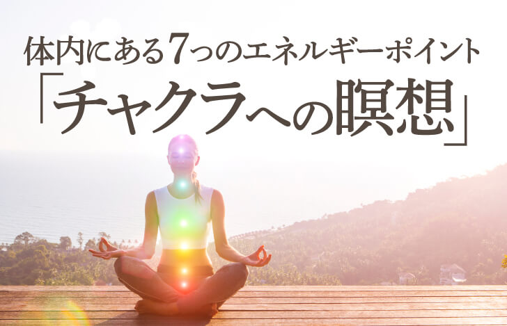 体内にある7つのエネルギーポイント「チャクラへの瞑想」